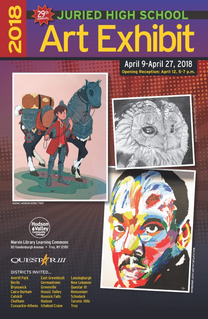2018 29th Annual Juried High School Art Exhibit, April 9-April 27, 2018. Opening Reception April 12, 5-7 p.m. at Hudson valley Community College Marvin Library Learning Commons, 80 Vandenburgh Avenue, Troy NY 12180. Districts invited: Averill Park, Berlin, Brunswick, Cairo-Durham, Catskill, Chatham, Coxsackie-Athens, East Greenbush, Germantown, Greenville, Hoosic Valley, Hoosick Falls, Hudson, Ichabod Crane, Lansingrbugh, New Lebanon, Questar III, Rensselaer, Schodack, Taconic Hills, Troy